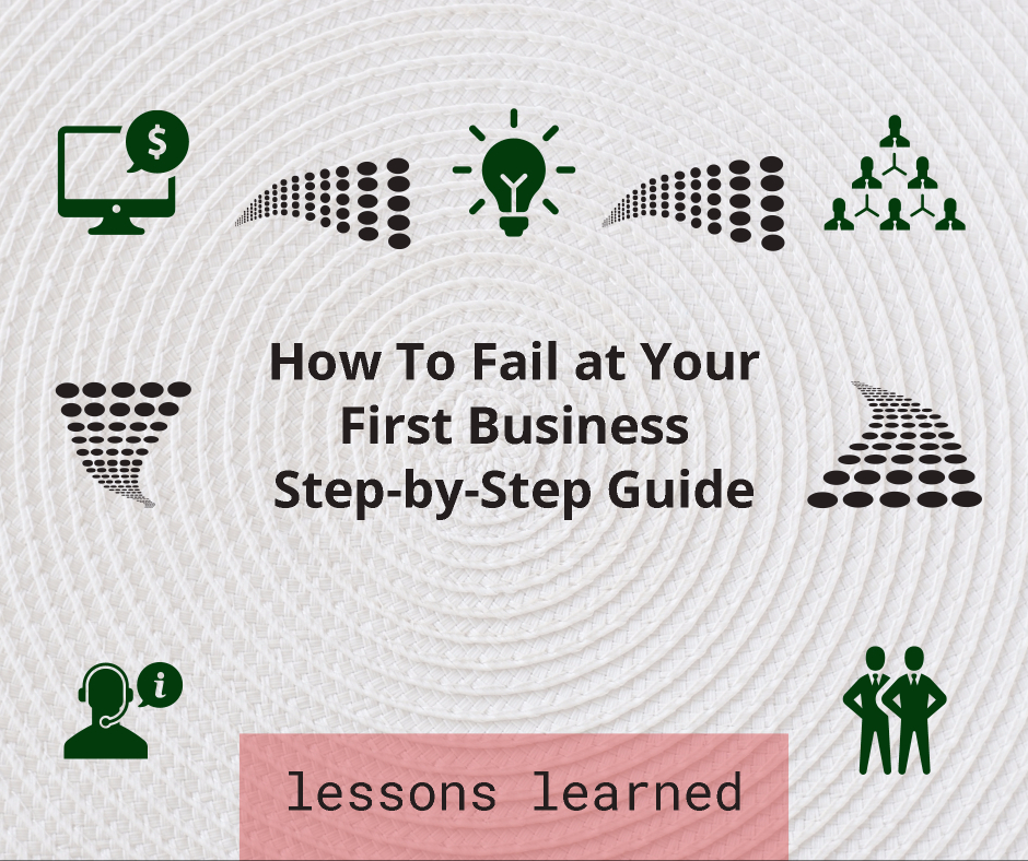 How To Fail (spectacularly) at Your First Business